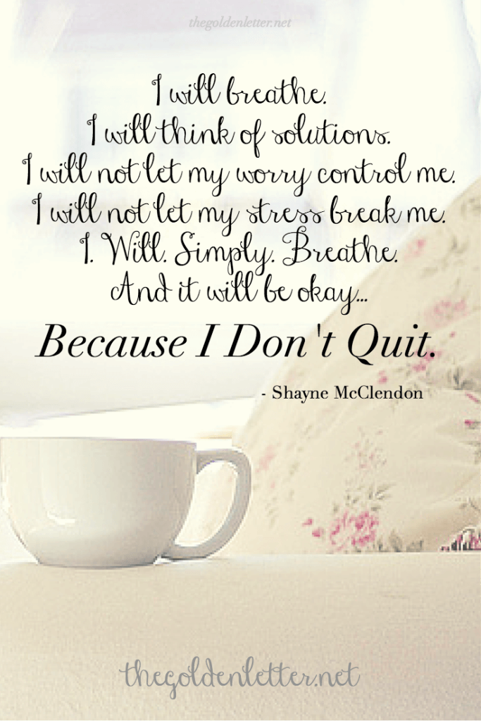 Conquering Monday - Breathe, think of solutions, don't let worry control you.Don't Quit.