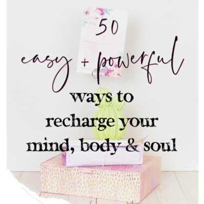 50 Ways to Recharge Your Mind, Body and Soul [Self-Care]